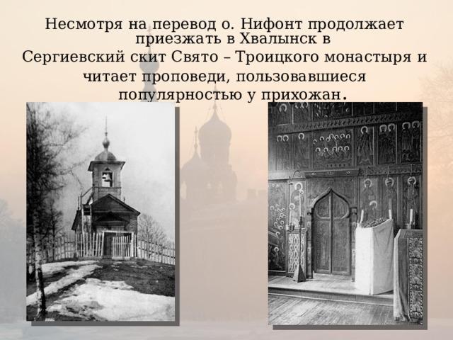 Несмотря на перевод о. Нифонт продолжает приезжать в Хвалынск в Сергиевский скит Свято – Троицкого монастыря и читает проповеди, пользовавшиеся популярностью у прихожан .