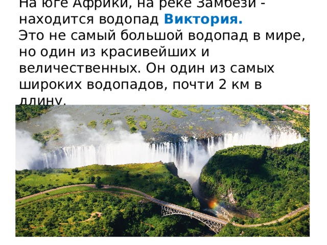 На юге Африки, на реке Замбези - находится водопад Виктория.  Это не самый большой водопад в мире, но один из красивейших и величественных. Он один из самых широких водопадов, почти 2 км в длину.