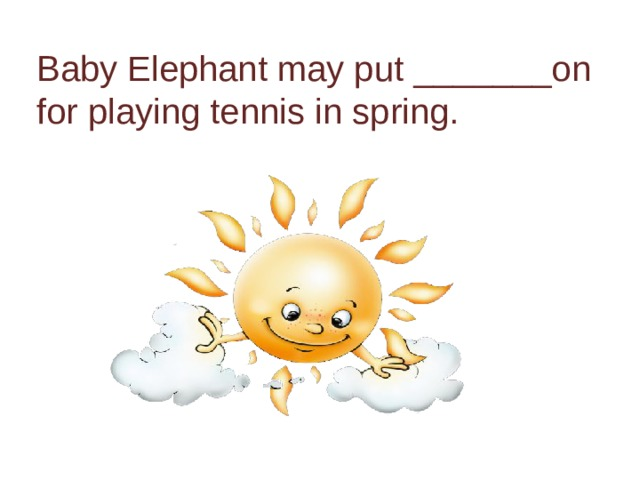 Baby Elephant may put _______on for playing tennis in spring.