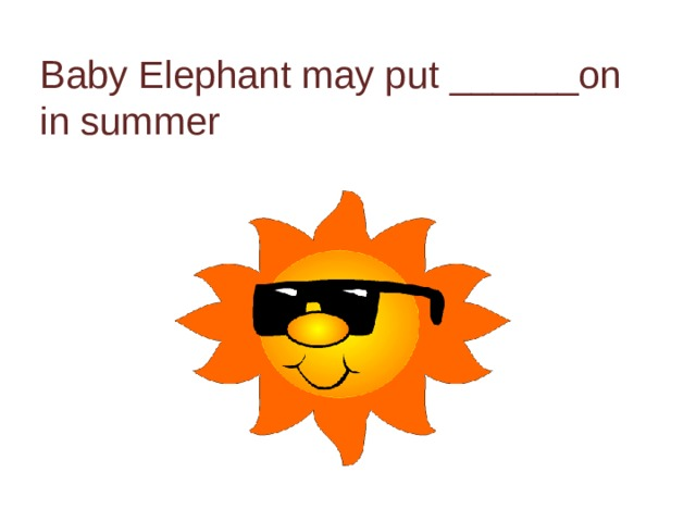 Baby Elephant may put ______on in summer