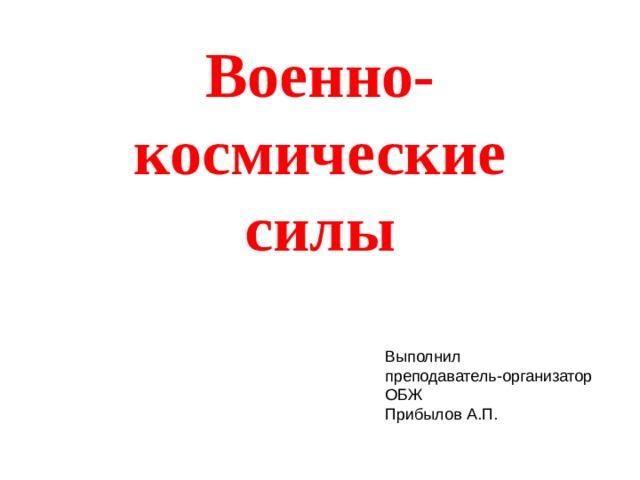 Военно-космические силы Выполнил преподаватель-организатор ОБЖ Прибылов А.П.
