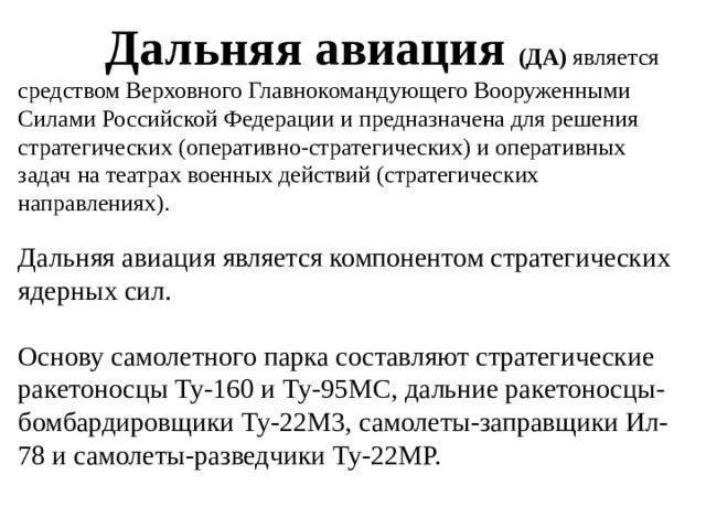 Дальняя авиация (ДА) является средством Верховного Главнокомандующего Вооруженными Силами Российской Федерации и предназначена для решения стратегических (оперативно-стратегических) и оперативных задач на театрах военных действий (стратегических направлениях). Дальняя авиация является компонентом стратегических ядерных сил. Основу самолетного парка составляют стратегические ракетоносцы Ту-160 и Ту-95МС, дальние ракетоносцы-бомбардировщики Ту-22М3, самолеты-заправщики Ил-78 и самолеты-разведчики Ту-22МР.