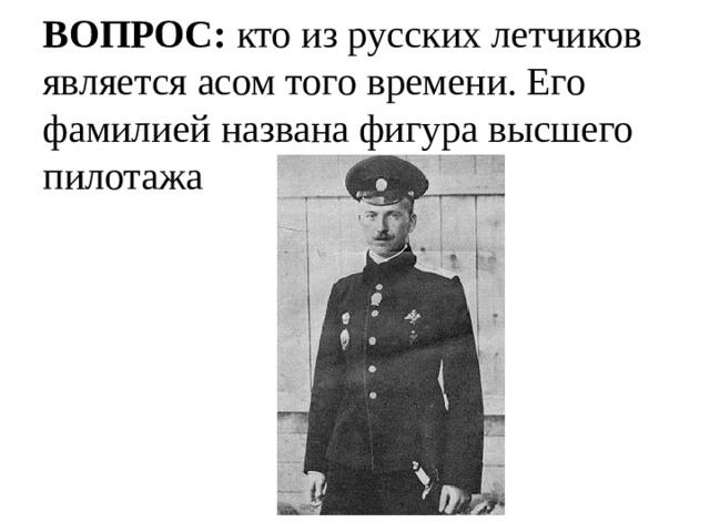ВОПРОС: кто из русских летчиков является асом того времени. Его фамилией названа фигура высшего пилотажа