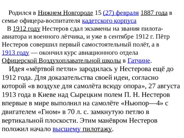 Родился в Нижнем Новгороде 15 (27)февраля  1887 года в семье офицера-воспитателя кадетского корпуса   В 1912 году Нестеров сдал экзамены на звания пилота-авиатора и военного лётчика, и уже в сентябре 1912 г. Пётр Нестеров совершил первый самостоятельный полёт, а в 1913 году — окончил курс авиационного отдела Офицерской Воздухоплавательной школы в Гатчине .  Идея «мёртвой петли» зародилась у Нестерова ещё до 1912 года. Для доказательства своей идеи, согласно которой «в воздухе для самолёта всюду опора», 27 августа 1913 года в Киеве над Сырецким полем П.Н.Нестеров впервые в мире выполнил на самолёте «Ньюпор—4» с двигателем «Гном» в 70 л. с. замкнутую петлю в вертикальной плоскости. Этим манёвром Нестеров положил начало высшему пилотажу .