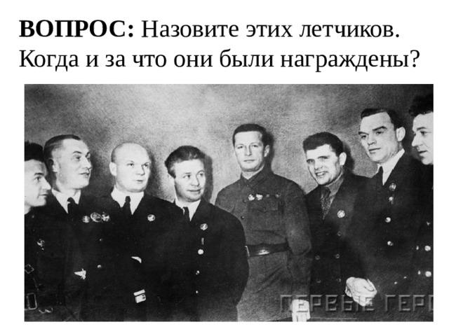 ВОПРОС: Назовите этих летчиков. Когда и за что они были награждены?