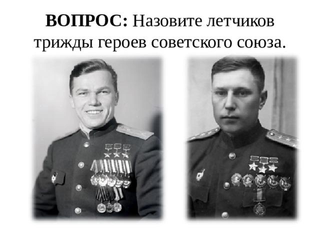 ВОПРОС: Назовите летчиков трижды героев советского союза.