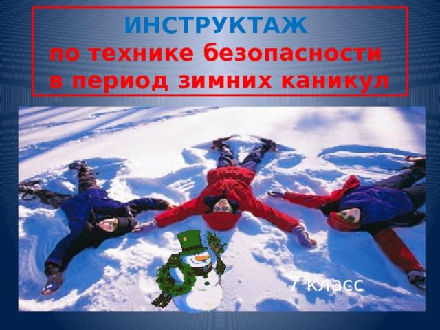 ИНСТРУКТАЖ  по технике безопасности  в период зимних каникул 7 класс