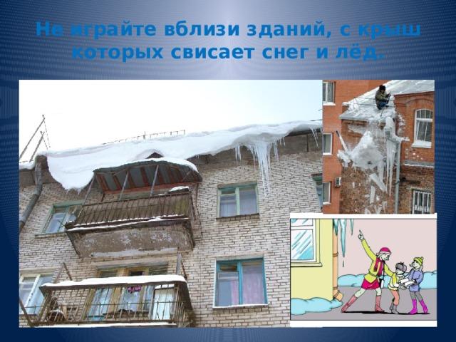 Не играйте вблизи зданий, с крыш которых свисает снег и лёд.