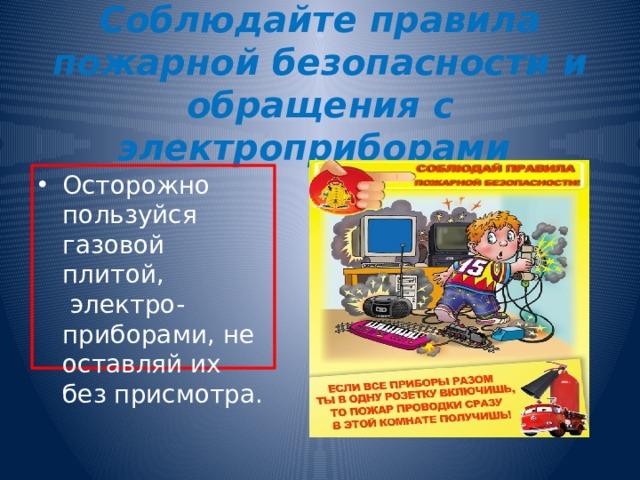 Соблюдайте правила пожарной безопасности и обращения с электроприборами