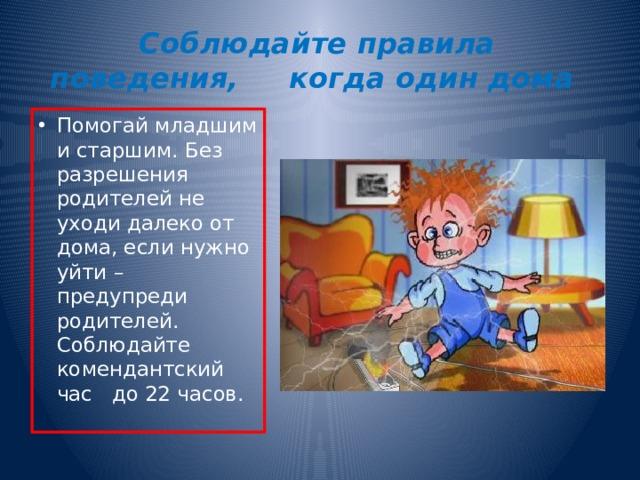 Соблюдайте правила поведения, когда один дома