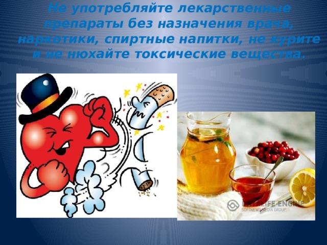 Не употребляйте лекарственные препараты без назначения врача, наркотики, спиртные напитки, не курите и не нюхайте токсические вещества.
