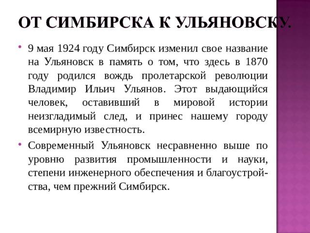 9 мая 1924 году Симбирск изменил свое название на Ульяновск в память о том, что здесь в 1870 году родился вождь пролетарской революции Владимир Ильич Ульянов. Этот выдающийся человек, оставивший в мировой истории неизгладимый след, и принес нашему городу всемирную известность. Современный Ульяновск несравненно выше по уровню развития промышленности и науки, степени инженерного обеспечения и благоустрой-ства, чем прежний Симбирск.