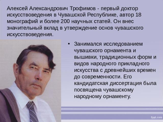 Алексей Александрович Трофимов - первый доктор искусствоведения в Чувашской Республике, автор 18 монографий и более 200 научных статей. Он внес значительный вклад в утверждение основ чувашского искусствоведения.