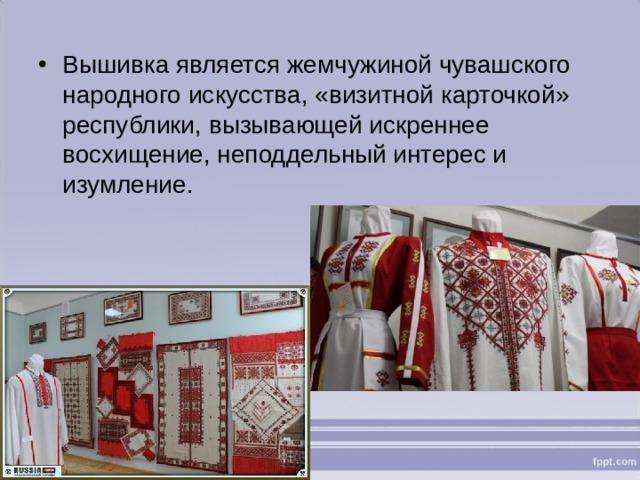 Вышивка является жемчужиной чувашского народного искусства, «визитной карточкой» республики, вызывающей искреннее восхищение, неподдельный интерес и изумление.