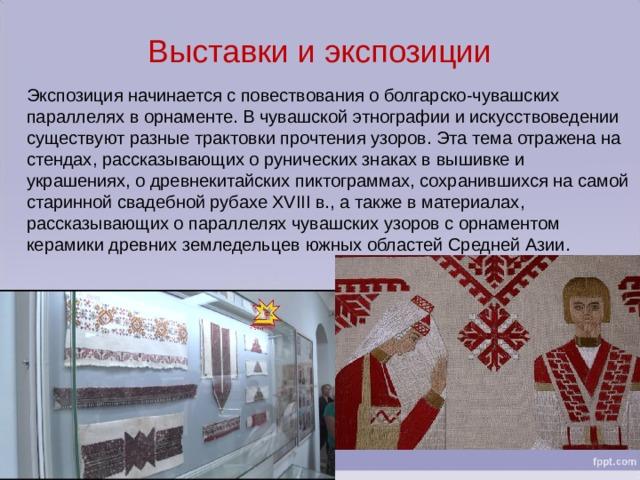 Выставки и экспозиции Экспозиция начинается с повествования о болгарско-чувашских параллелях в орнаменте. В чувашской этнографии и искусствоведении существуют разные трактовки прочтения узоров. Эта тема отражена на стендах, рассказывающих о рунических знаках в вышивке и украшениях, о древнекитайских пиктограммах, сохранившихся на самой старинной свадебной рубахе XVIII в., а также в материалах, рассказывающих о параллелях чувашских узоров с орнаментом керамики древних земледельцев южных областей Средней Азии.