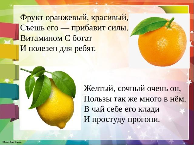 Фрукт оранжевый, красивый, Съешь его — прибавит силы. Витамином С богат И полезен для ребят.    Желтый, сочный очень он,  Пользы так же много в нём.  В чай себе его клади  И простуду прогони.