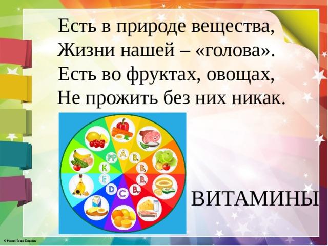Есть в природе вещества, Жизни нашей – «голова». Есть во фруктах, овощах,  Не прожить без них никак. ВИТАМИНЫ