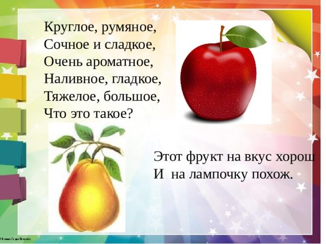 Круглое, румяное,  Сочное и сладкое,  Очень ароматное,  Наливное, гладкое,  Тяжелое, большое,  Что это такое? Этот фрукт на вкус хорош И на лампочку похож.