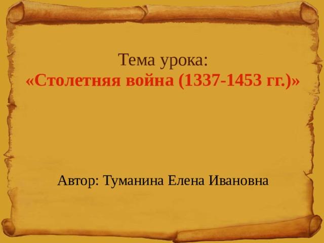 Тема урока:  «Столетняя война (1337-1453 гг.)»      Автор: Туманина Елена Ивановна