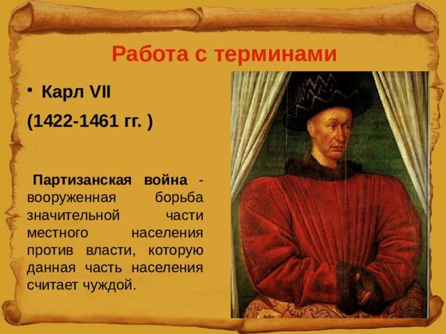 Работа с терминами Карл VII (1422-1461 гг. ) Партизанская война - вооруженная борьба значительной части местного населения против власти, которую данная часть населения считает чуждой.
