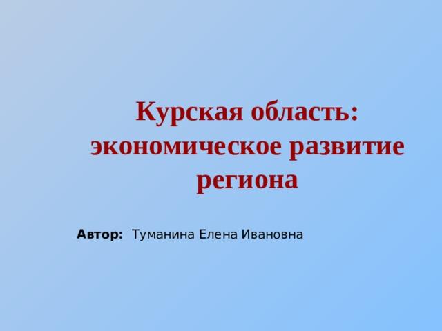 Курская область: экономическое развитие региона  Автор: Туманина Елена Ивановна
