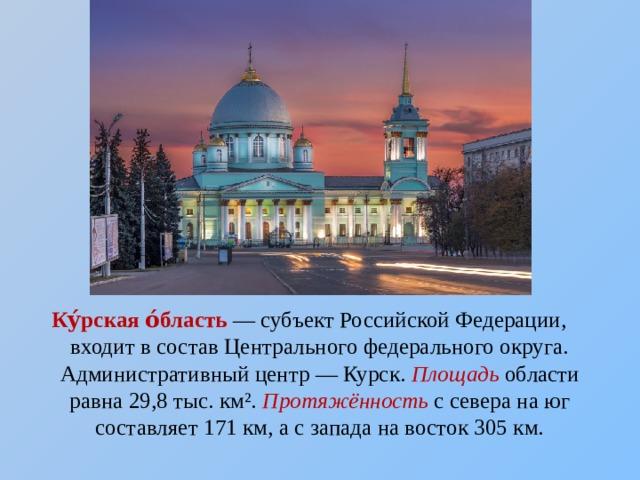 Ку́рская о́бласть — субъектРоссийской Федерации, входит в составЦентрального федерального округа. Административный центр—Курск. Площадь области равна 29,8 тыс. км². Протяжённость с севера на юг составляет 171км, а с запада на восток 305км.