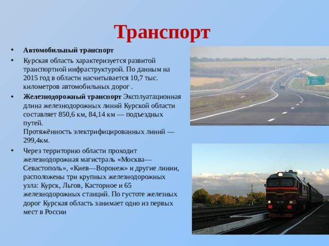 Транспорт Автомобильный транспорт Курская область характеризуется развитой транспортной инфраструктурой. По данным на 2015 год в области насчитывается 10,7 тыс. километров автомобильных дорог . Железнодорожный транспорт Эксплуатационная длина железнодорожных линий Курской области составляет 850,6км, 84,14 км— подъездных путей. Протяжённостьэлектрифицированныхлиний— 299,4км. Через территорию области проходит железнодорожная магистраль «Москва—Севастополь», «Киев—Воронеж» и другие линии, расположены три крупных железнодорожных узла:Курск,Льгов,Касторное и 65 железнодорожных станций. По густоте железных дорог Курская область занимает одно из первых мест в России