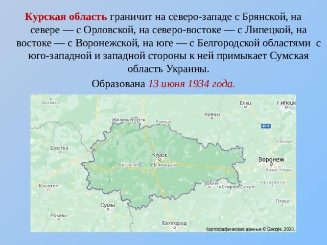 Курская область граничит на северо-западе сБрянской, на севере— сОрловской, на северо-востоке— сЛипецкой, на востоке— сВоронежской, на юге— сБелгородскойобластями с юго-западной и западной стороны к ней примыкаетСумская областьУкраины. Образована 13 июня1934 года.