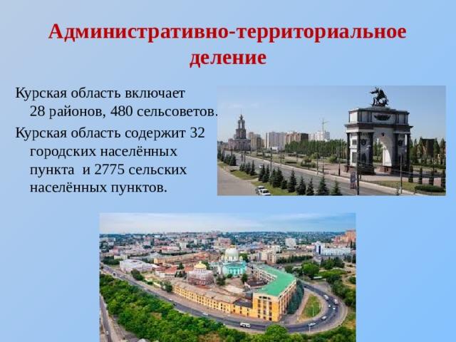 Административно-территориальное деление Курская область включает 28районов, 480 сельсоветов. Курская область содержит 32 городских населённых пункта и 2775 сельских населённых пунктов.