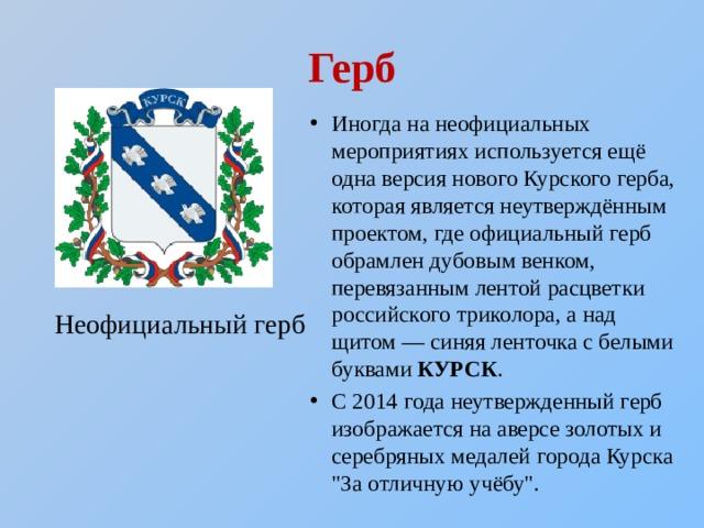 Герб Иногда на неофициальных мероприятиях используется ещё одна версия нового Курского герба, которая является неутверждённым проектом, где официальный герб обрамлен дубовым венком, перевязанным лентой расцветки российского триколора, а над щитом— синяя ленточка с белыми буквами КУРСК . С 2014 года неутвержденный герб изображается на аверсе золотых и серебряных медалей города Курска