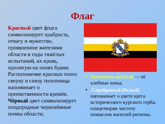 Флаг Красный цвет флага символизирует храбрость, отвагу и мужество, проявленное жителями области в годы тяжёлых испытаний, их кровь, пролитую на полях брани. Расположение красных полос сверху и снизу полотнища напоминает о преемственности времён. Чёрный цвет символизирует плодородные чернозёмные почвы области;