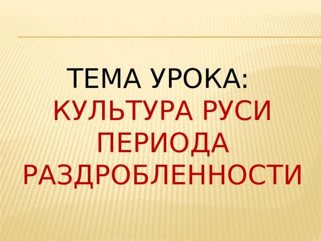 Тема урока:  Культура руси периода раздробленности