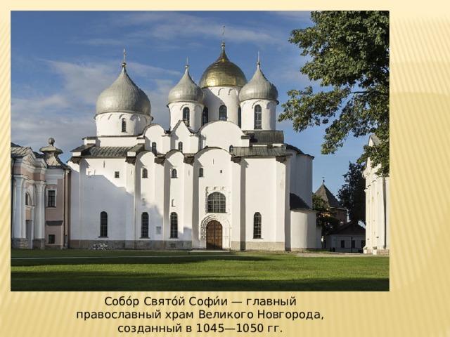 Собо́р Свято́й Софи́и — главный православный храм Великого Новгорода, созданный в 1045—1050 гг.