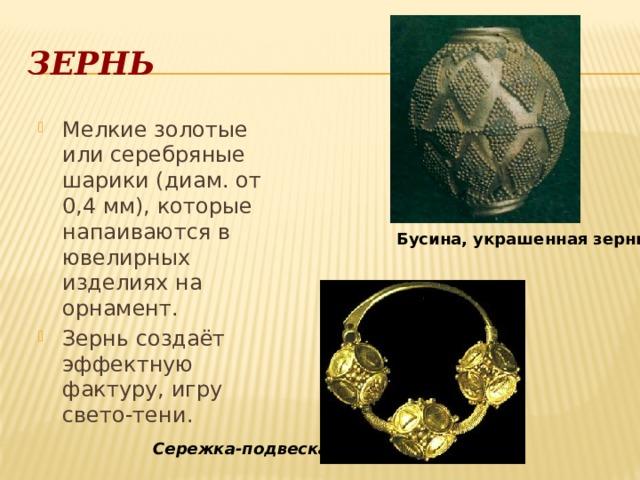 Зернь Мелкие золотые или серебряные шарики (диам. от 0,4 мм), которые напаиваются в ювелирных изделиях на орнамент. Зернь создаёт эффектную фактуру, игру свето-тени. Бусина, украшенная зернью  Сережка-подвеска