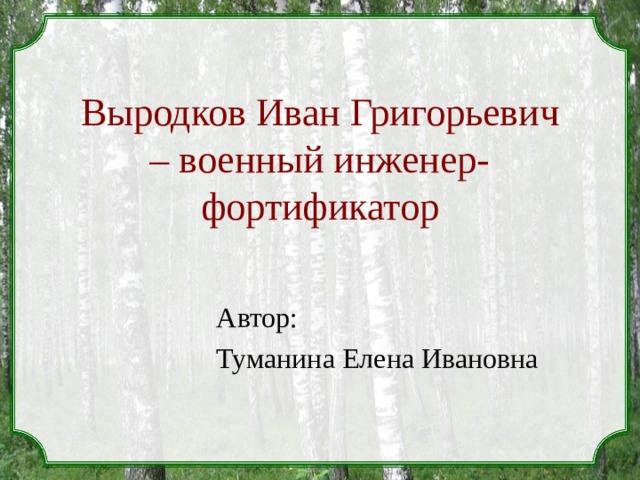 Выродков Иван Григорьевич – военный инженер-фортификатор Автор: Туманина Елена Ивановна