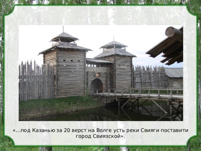 «…под Казанью за 20 верст на Волге усть реки Свияги поставити город Свиязской».