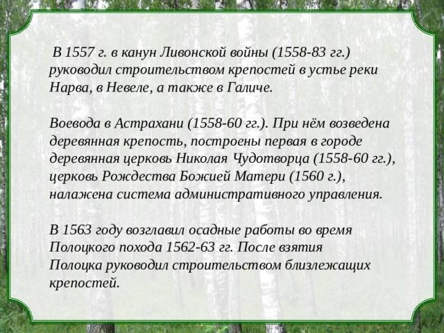 В 1557 г. в канун Ливонской войны (1558-83  гг.) руководил строительством крепостейв устье реки Нарва, в Невеле, а также в Галиче. Воевода в Астрахани (1558-60 гг.). При нём возведена деревянная крепость, построены первая в городе деревянная церковь Николая Чудотворца (1558-60 гг.), церковь Рождества Божией Матери (1560 г.), налажена система административного управления.  В 1563 году возглавил осадные работы во время Полоцкого похода 1562-63 гг. После взятия Полоцкаруководил строительствомблизлежащих крепостей.