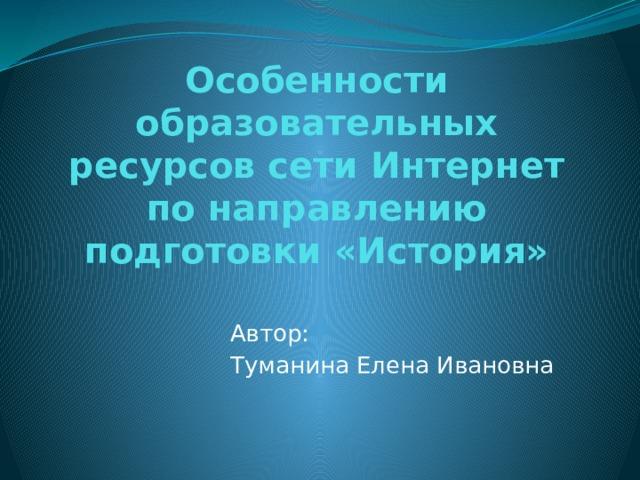 Особенности образовательных ресурсов сети Интернет по направлению подготовки «История» Автор: Туманина Елена Ивановна
