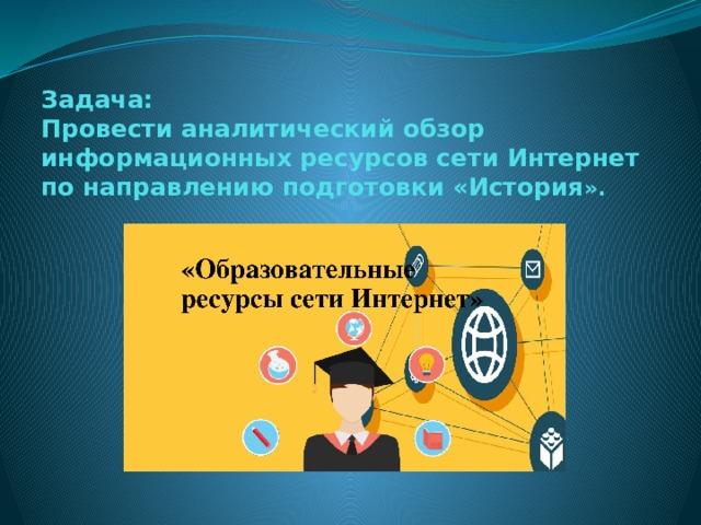 Задача:  Провести аналитический обзор информационных ресурсов сети Интернет по направлению подготовки «История ».