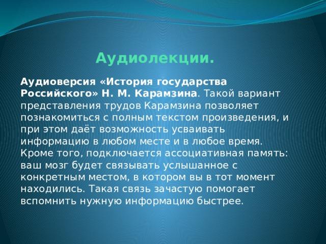 Аудиолекции. Аудиоверсия «История государства Российского» Н. М. Карамзина .Такой вариант представления трудов Карамзина позволяет познакомиться с полным текстом произведения, и при этом даёт возможность усваивать информацию в любом месте и в любое время. Кроме того, подключается ассоциативная память: ваш мозг будет связывать услышанное с конкретным местом, в котором вы в тот момент находились. Такая связь зачастую помогает вспомнить нужную информацию быстрее.