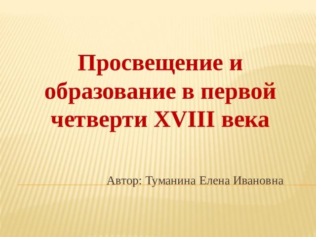 Просвещение и образование в первой четверти XVIII века Автор: Туманина Елена Ивановна