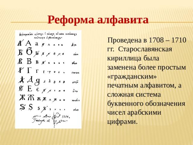 Реформа алфавита  Проведена в 1708 – 1710 гг. Старославянская кириллица была заменена более простым «гражданским» печатным алфавитом, а сложная система буквенного обозначения чисел арабскими цифрами.