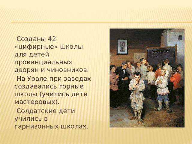 Созданы 42 «цифирные» школы для детей провинциальных дворян и чиновников.  На Урале при заводах создавались горные школы (учились дети мастеровых).  Солдатские дети учились в гарнизонных школах.