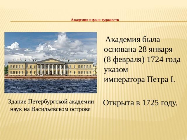 Академия наук и художеств    Академия была основана28января (8февраля)1724года указом императораПетра I.  Открыта в 1725 году. Здание Петербургской академии наук на Васильевском острове