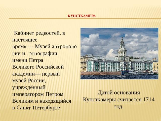 КУНСТКАМЕРА    Кабинет редкостей, в настоящее время—Музейантропологиии этнографии имениПетра ВеликогоРоссийской академии— первый музейРоссии, учреждённый императоромПетром Великим и находящийся вСанкт-Петербурге. Датой основания Кунсткамеры считается 1714 год.