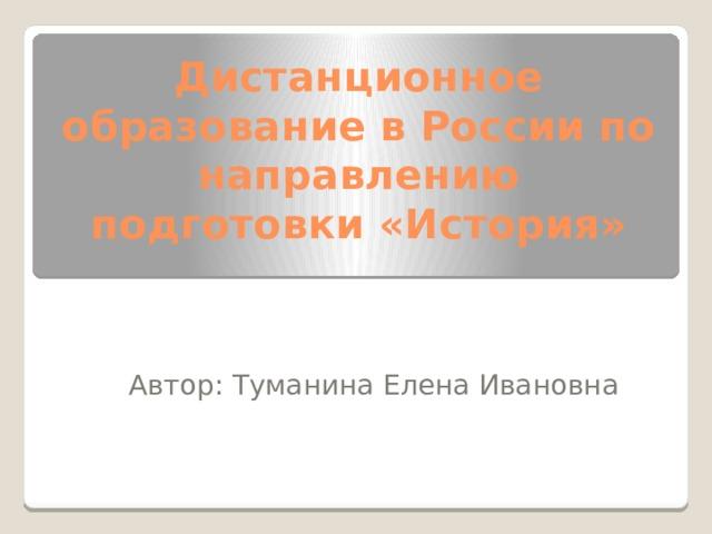 Дистанционное образование в России по направлению подготовки «История» Автор: Туманина Елена Ивановна