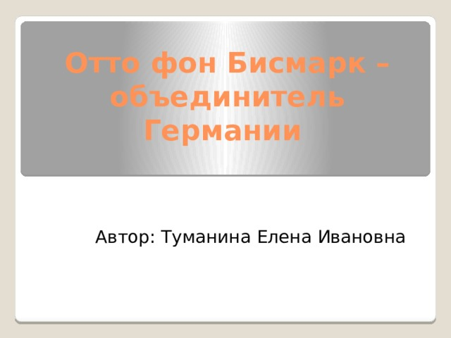 Отто фон Бисмарк – объединитель Германии Автор: Туманина Елена Ивановна
