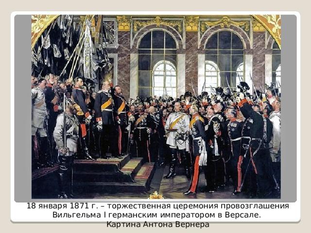 18 января 1871 г. – торжественная церемония провозглашения Вильгельма I германскимимператоромвВерсале. Картина Антона Вернера