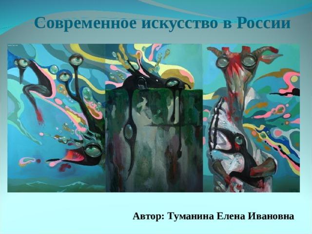 Современное искусство в России  Автор: Туманина Елена Ивановна