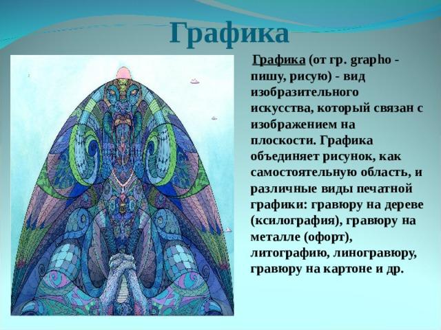 Графика  Графика (от гр. grapho - пишу, рисую) - вид изобразительного искусства, который связан с изображением на плоскости. Графика объединяетрисунок, как самостоятельную область, и различные виды печатной графики:гравюруна дереве (ксилография), гравюру на металле (офорт), литографию, линогравюру, гравюру на картоне и др.